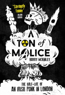 A Ton of Malice : The Half-Life of an Irish Punk in London, Paperback Book