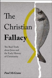 The Christian Fallacy : The Real Truth About Jesus and the Early History of Christianity, Hardback Book