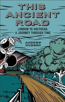 This Ancient Road: London to Holyhead a Journey Through Time, Paperback / softback Book