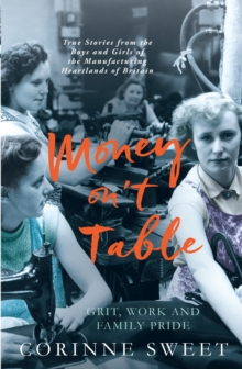 Money On't Table - Grit, Work and Family Pride : True Stories from the Boys and Girls of the Manufacturing Heartlands of of Britain, Paperback Book