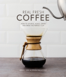 Real Fresh Coffee : How to source, roast, grind and brew the perfect cup, Hardback Book