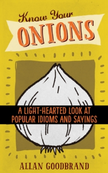 Know Your Onions : A Light-Hearted Look at Popular Idioms and Sayings, Paperback / softback Book