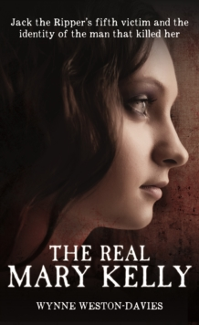 The Real Mary Kelly : Jack the Ripper's Fifth Victim and the Identity of the Man That Killed Her, Hardback Book