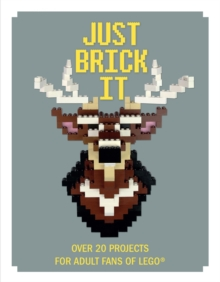 Just Brick It : Over 20 Projects for Adult Fans of Lego, Hardback Book