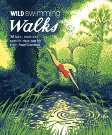Wild Swimming Walks : 28 River, Lake and Seaside Days Out by Train from London, Paperback Book