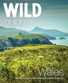 Wild Guide Wales and Marches : Hidden places, great adventures & the good life in Wales (including Herefordshire and Shropshire), Paperback Book