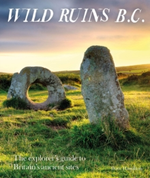Wild Ruins BC : The explorer's guide to Britain's ancient sites, Paperback / softback Book