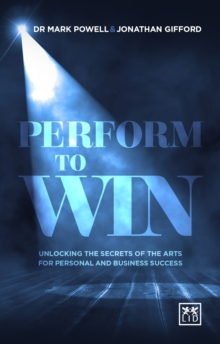 Performing to Win : Using the Secrets of the Arts to Unlock Success, Paperback Book