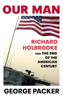 Our Man : Richard Holbrooke and the End of the American Century, Hardback Book