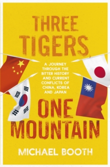 Three Tigers, One Mountain : A Journey through the Bitter History and Current Conflicts of China, Korea and Japan, Paperback / softback Book