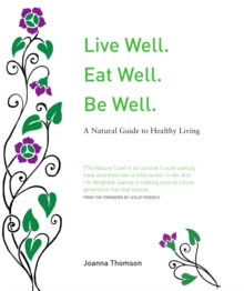 Live Well. Eat Well. Be Well. : A Natural Theraputics Guide, Hardback Book
