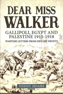 Dear Miss Walker : Gallipoli, Egypt and Palestine 1915-1918, Wartime Letters from Distant Fronts, Paperback / softback Book