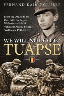 We Will Not Go to Tuapse : From the Donets to the Oder with the Legion Wallonie and 5th Ss Volunteer Assault Brigade `Wallonien' 1942-45, Hardback Book