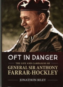 'Oft in Danger' : The Life and Campaigns of General Sir Anthony Farrar-Hockley, Hardback Book