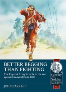 Better Begging Than Fighting : The Royalist Army in Exile in the War Against Cromwell 1656-1660, Paperback / softback Book
