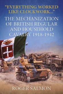 """Everything Worked Like Clockwork..."" : The Mechanization of British Regular and Household Cavalry 1918-1942, Hardback Book"