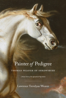 Painter of Pedigree : Thomas Weaver of Shrewsbury - Animal Artist of the Agricultural Revolution, Hardback Book