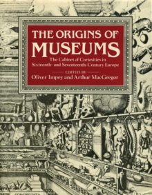 The Origins of Museums : The Cabinet of Curiosities in Sixteenth-and-Seventeenth-Century Europe, Hardback Book