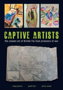 Captive Artists : the unseen art of British Far East prisoners of war, Paperback / softback Book