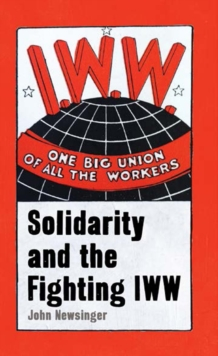 One Big Union Of All The Workers : Solidarity and the Fighting IWW, Paperback / softback Book