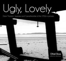 Ugly, Lovely : Dylan Thomas's Swansea and Carmarthenshire of the 1950s in Pictures, Hardback Book
