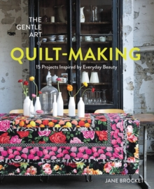 The Gentle Art of Quilt-Making : 15 Projects Inspired by Everyday Beauty, Paperback / softback Book