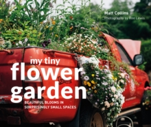 My Tiny Flower Garden : Beautiful blooms in surprisingly small spaces, Hardback Book