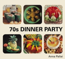 70s Dinner Party : The Good, the Bad and the Downright Ugly of Retro Food, Hardback Book