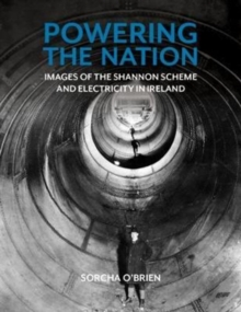 Powering the Nation : Images of the Shannon Scheme and Electricity in Ireland, Paperback / softback Book