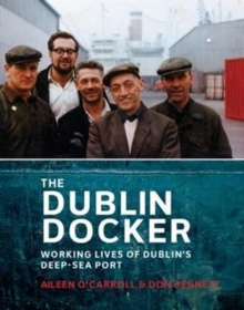 The Dublin Docker : The Working Lives of Dublin's Deep-Sea Port, Paperback / softback Book