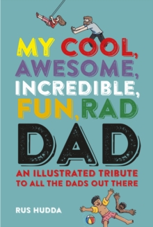 My Cool, Awesome, Incredible, Fun, Rad Dad : An Illustrated Tribute to All the Dads out There, Hardback Book