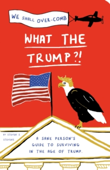 What the Trump?! : A Sane Person's Guide to Surviving in the Age of Trump, Paperback / softback Book