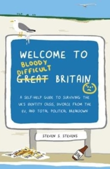 Welcome to Bloody Difficult Britain : A Self-Help Guide to Surviving the UK's Identity Crisis, Divorce From the EU, and Westminster's Total Political Breakdown, Paperback Book