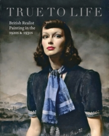 True to Life : British Realist Painting in the 1920s and 1930s, Paperback / softback Book