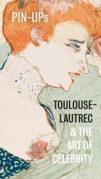 Pin-Ups : Toulouse-Lautrec and the Art of Celebrity, Paperback / softback Book