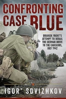 Confronting Case Blue : Briansk Front's Attempt to Derail the German Drive to the Caucasus, July 1942, Hardback Book