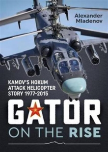 Gator on the Rise : Kamov's Hokum Attack Helicopter Story 1977-2015, Paperback Book