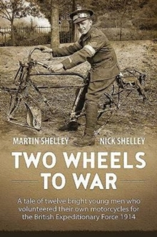 Two Wheels to War : A Tale of Twelve Bright Young Men Who Volunteered Their Own Motorcycles for the British Expeditionary Force 1914, Hardback Book