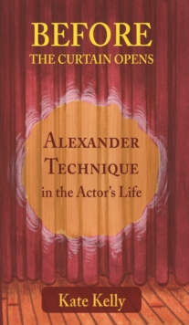 Before the Curtain Opens : Alexander Technique in the Actor's Life, Paperback / softback Book