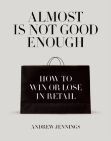 Almost is Not Good Enough : How to Win or Lose in Retail, Hardback Book