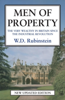 Men of Property : The Very Wealthy in Britain Since the Industrial Revolution, Paperback / softback Book