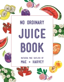 Mae + Harvey No Ordinary Juice Book : Over 100 recipes for juices, smoothies, nut milks and so much more, Paperback / softback Book
