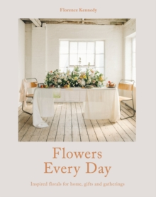 Flowers Every Day : Inspired florals for home, gifts and gatherings, Hardback Book