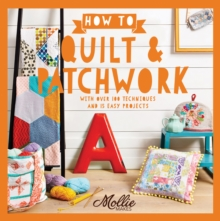 How to Quilt and Patchwork : With Over 100 Techniques and 15 Easy Projects, Paperback Book
