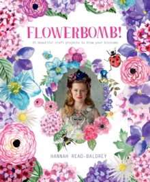 Flowerbomb! : 25 beautiful craft projects to blow your blossoms, Paperback Book