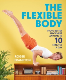 The Flexible Body : Move better anywhere, anytime in 10 minutes a day, Paperback / softback Book