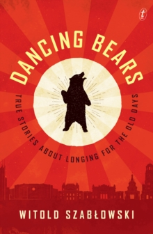 Dancing Bears : True Stories about Longing for the Old Days, Paperback / softback Book