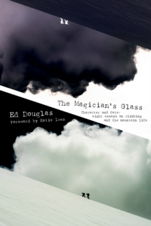 The Magician's Glass : Character and Fate: Eight Essays on Climbing and the Mountain Life, Paperback Book