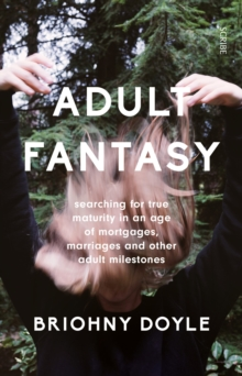 Adult Fantasy : Searching for True Maturity in an Age of Mortgages, Marriages, and Other Adult Milestones, Paperback Book