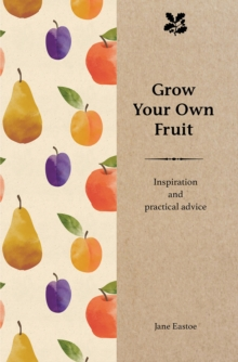 Grow Your Own Fruit : Inspiration and Practical Advice for Beginners, Hardback Book